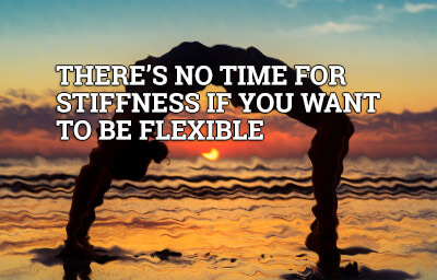 There is no time for stiffness if you want to be flexible